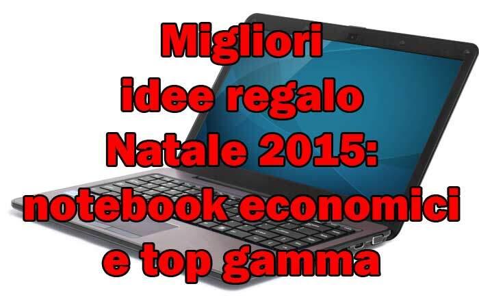 Migliori idee regalo Natale 2015: notebook economici e top gamma
